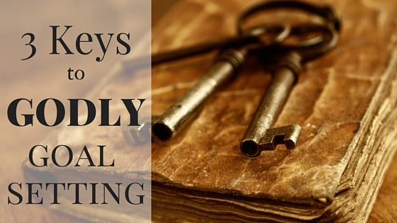 3 Keys to Godly Goal Setting